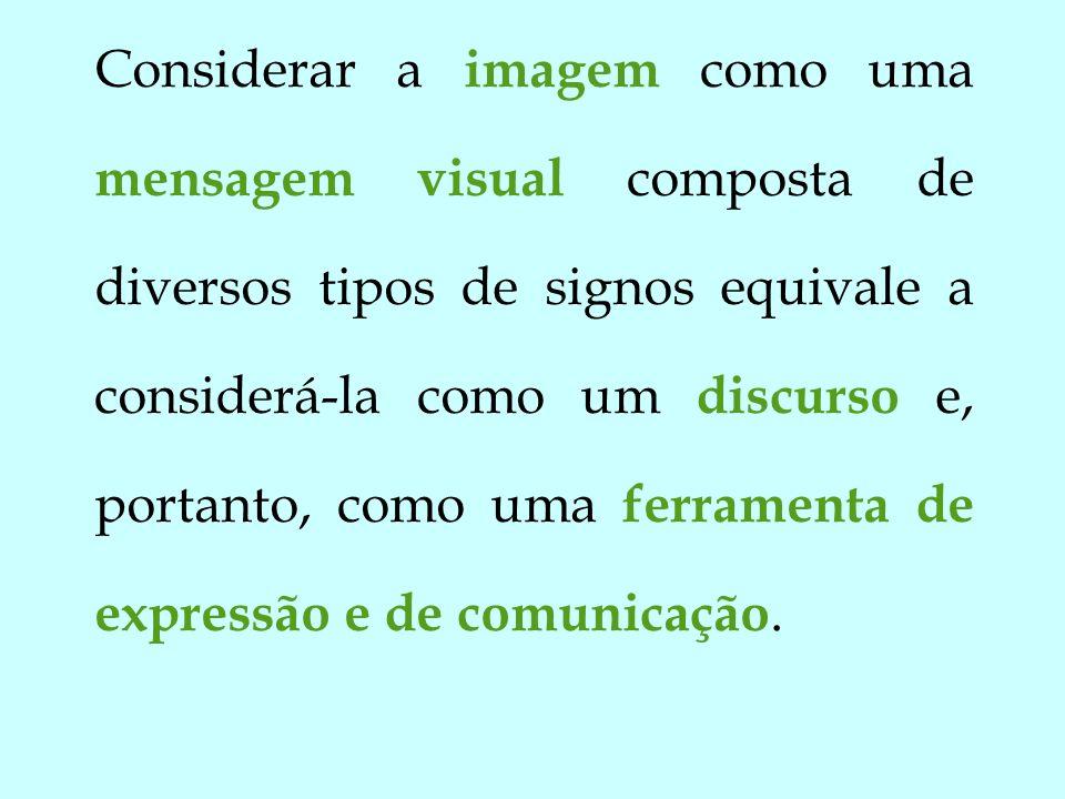 Considerar a imagem como uma mensagem visual composta de diversos tipos de signos equivale a considerá-la como um discurso e, portanto, como uma ferra