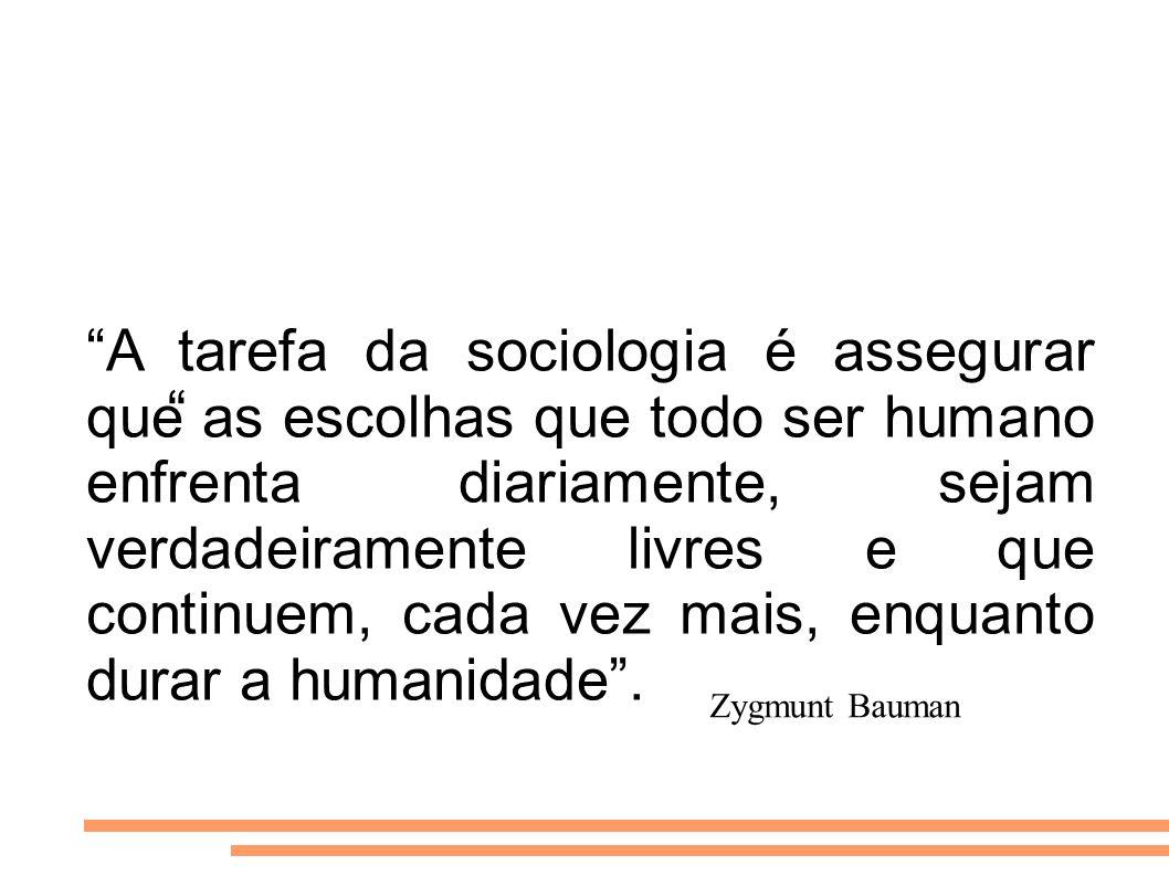 Zygmunt Bauman A tarefa da sociologia é assegurar que as escolhas que todo ser humano enfrenta diariamente, sejam verdadeiramente livres e que continu