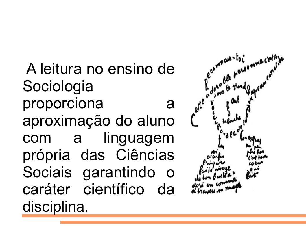 A leitura no ensino de Sociologia proporciona a aproximação do aluno com a linguagem própria das Ciências Sociais garantindo o caráter científico da d
