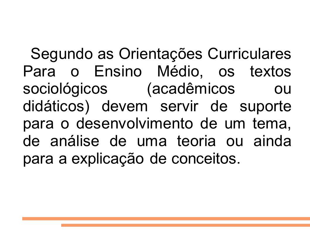 Segundo as Orientações Curriculares Para o Ensino Médio, os textos sociológicos (acadêmicos ou didáticos) devem servir de suporte para o desenvolvimen