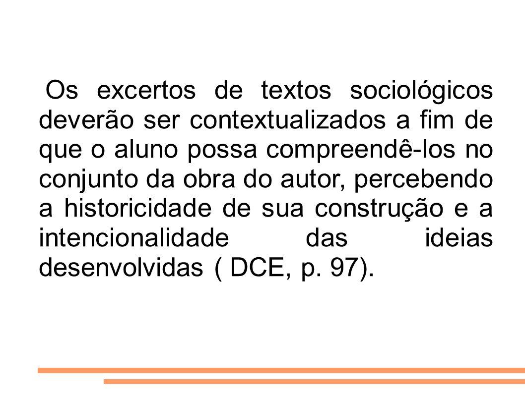 Os excertos de textos sociológicos deverão ser contextualizados a fim de que o aluno possa compreendê-los no conjunto da obra do autor, percebendo a h