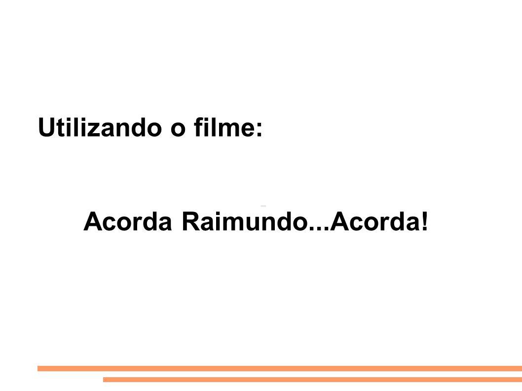 Utilizando o filme: - Acorda Raimundo...Acorda!
