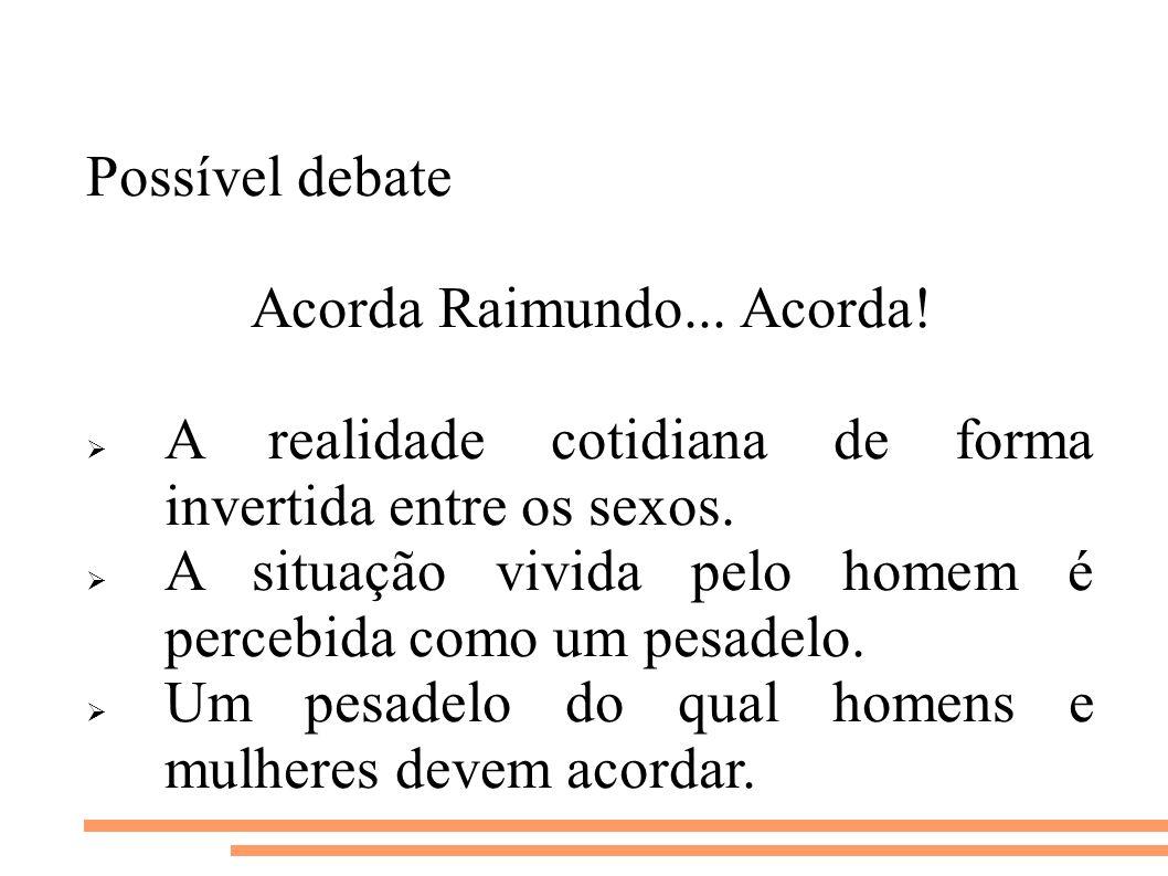 Possível debate Acorda Raimundo... Acorda! A realidade cotidiana de forma invertida entre os sexos. A situação vivida pelo homem é percebida como um p