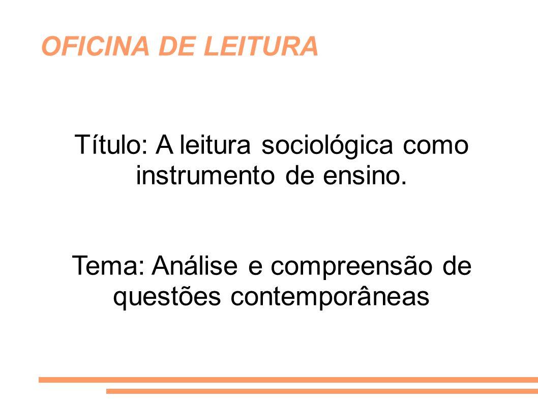 Título: A leitura sociológica como instrumento de ensino. Tema: Análise e compreensão de questões contemporâneas OFICINA DE LEITURA