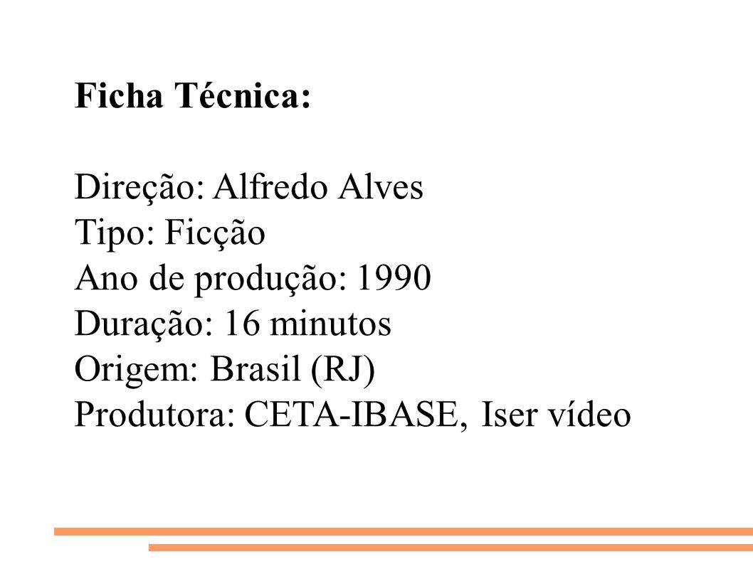Ficha Técnica: Direção: Alfredo Alves Tipo: Ficção Ano de produção: 1990 Duração: 16 minutos Origem: Brasil (RJ) Produtora: CETA-IBASE, Iser vídeo