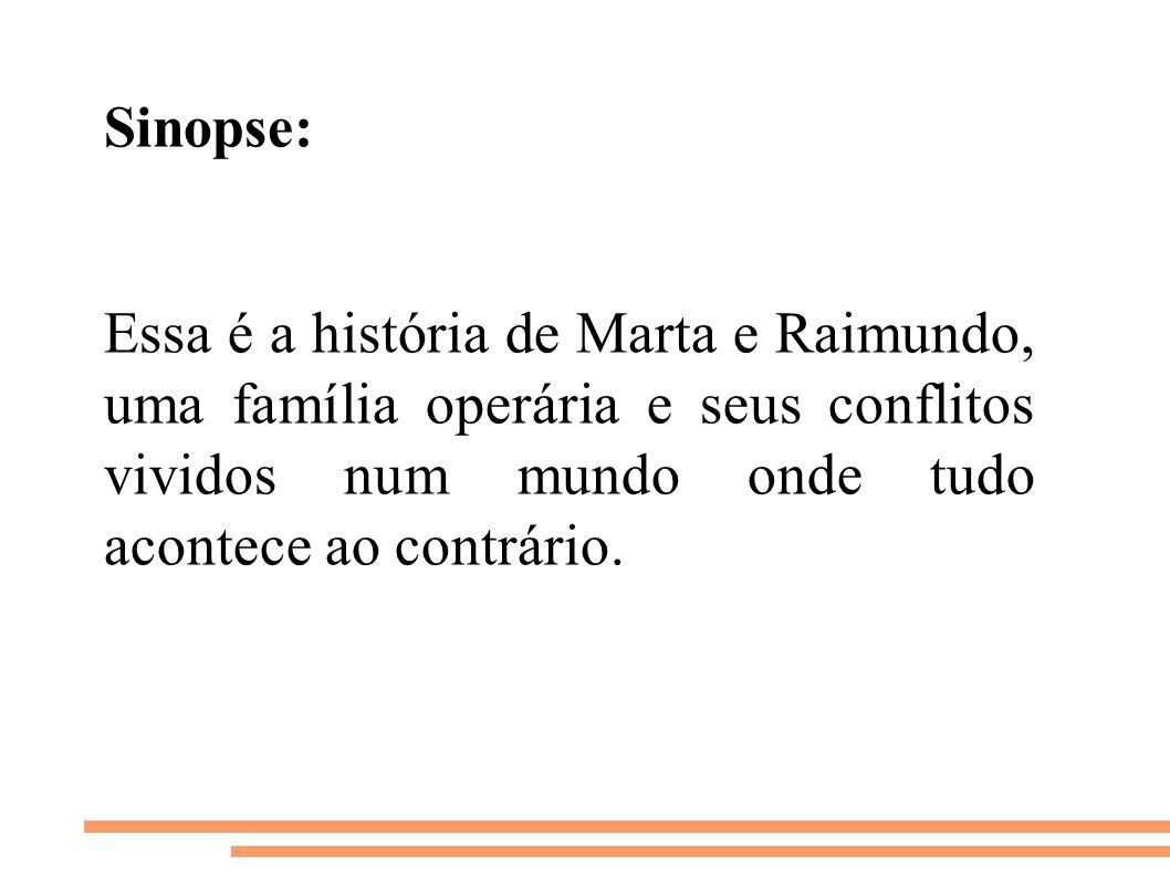 Sinopse: Essa é a história de Marta e Raimundo, uma família operária e seus conflitos vividos num mundo onde tudo acontece ao contrário.