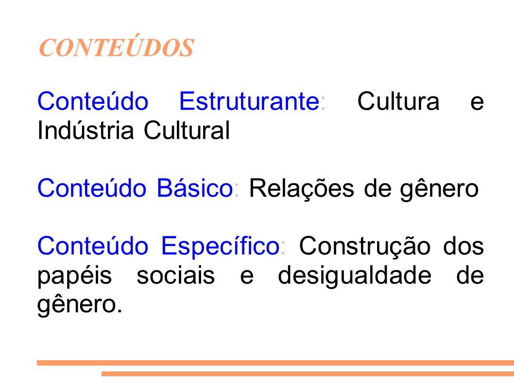CONTEÚDOS Conteúdo Estruturante: Cultura e Indústria Cultural Conteúdo Básico: Relações de gênero Conteúdo Específico: Construção dos papéis sociais e