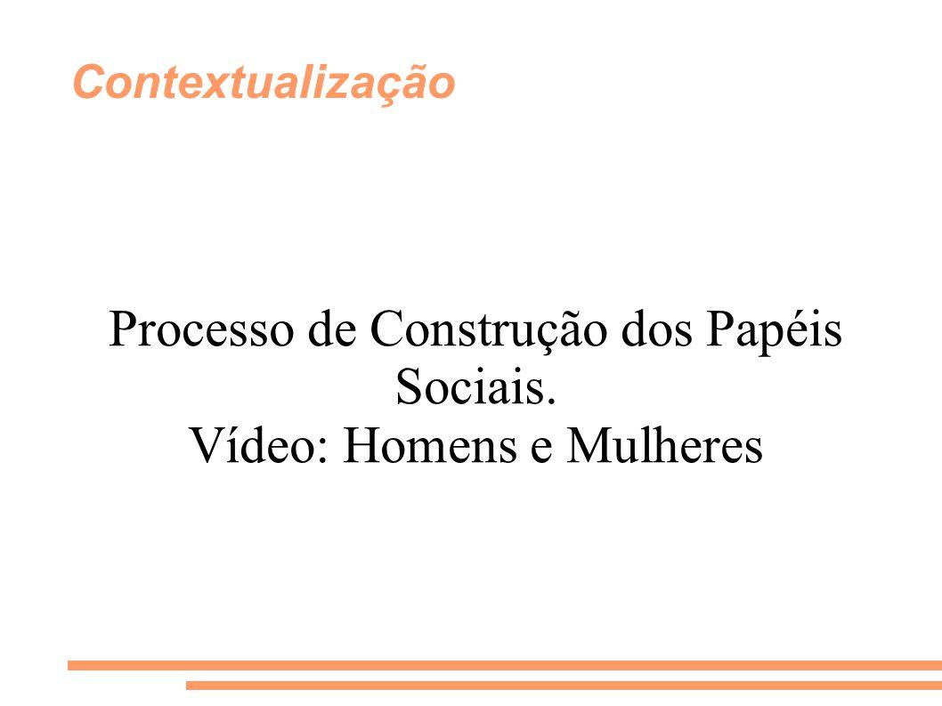 Contextualização Processo de Construção dos Papéis Sociais. Vídeo: Homens e Mulheres