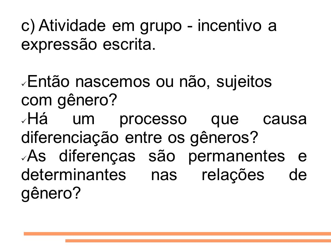 c) Atividade em grupo - incentivo a expressão escrita. Então nascemos ou não, sujeitos com gênero? Há um processo que causa diferenciação entre os gên