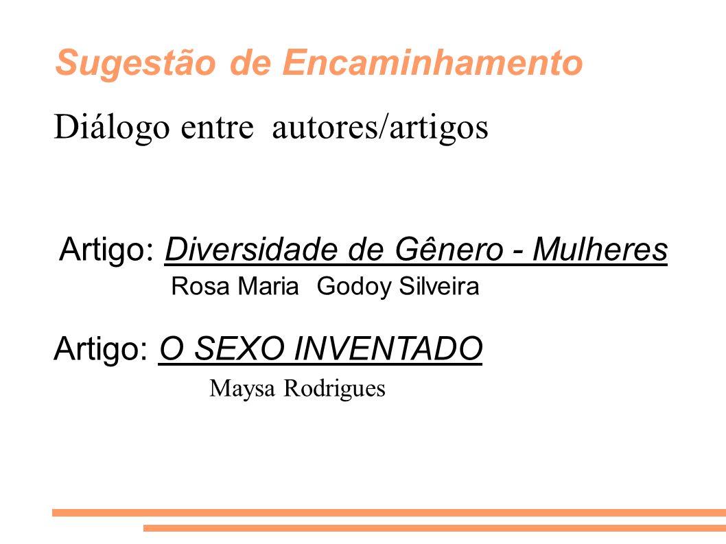Sugestão de Encaminhamento Diálogo entre autores/artigos Artigo : Diversidade de Gênero - Mulheres Rosa Maria Godoy Silveira Artigo: O SEXO INVENTADO