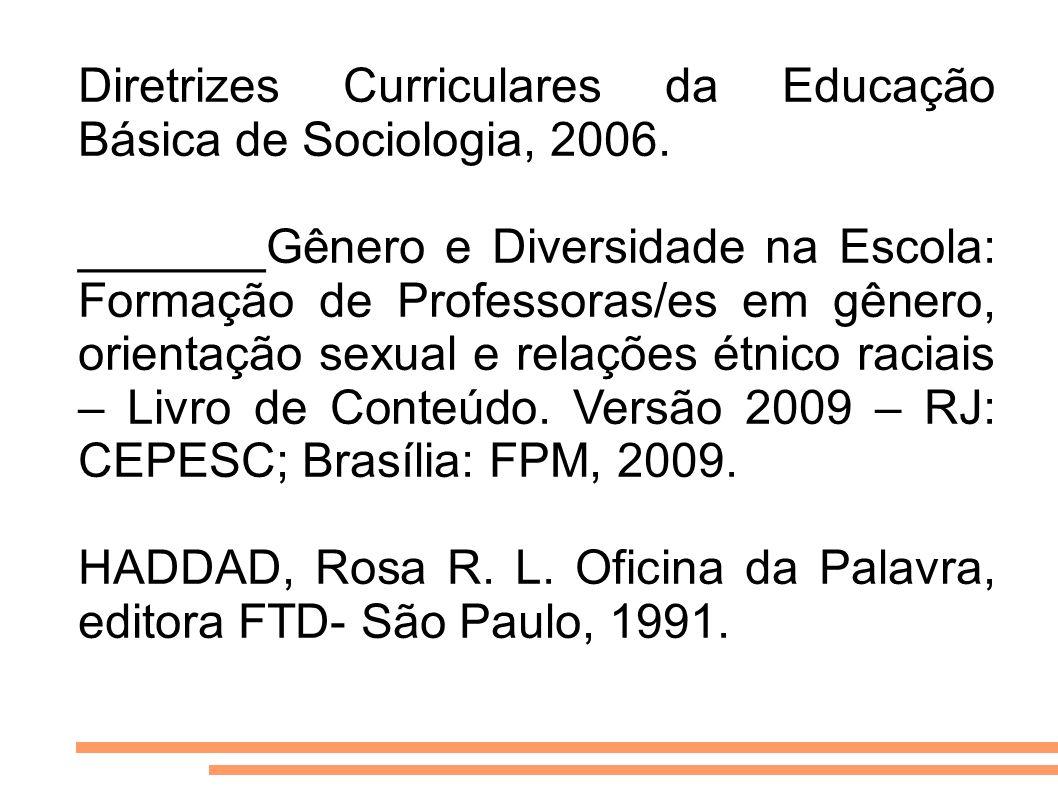 Diretrizes Curriculares da Educação Básica de Sociologia, 2006. _______Gênero e Diversidade na Escola: Formação de Professoras/es em gênero, orientaçã