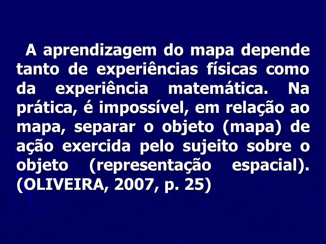 A aprendizagem do mapa depende tanto de experiências físicas como da experiência matemática. Na prática, é impossível, em relação ao mapa, separar o o