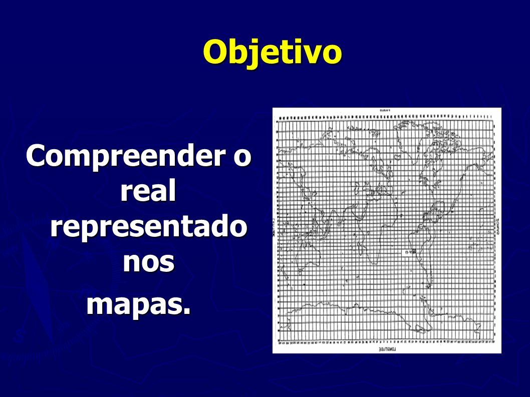Objetivo Compreender o real representado nos mapas.