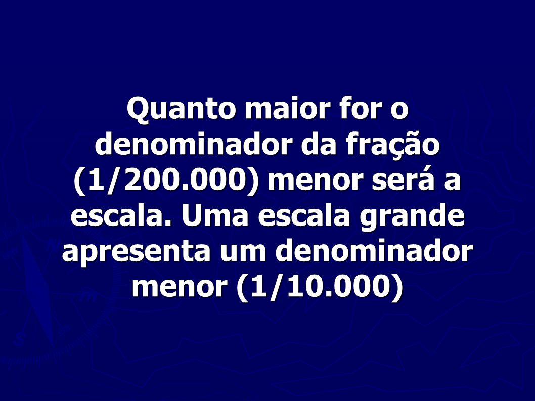 Quanto maior for o denominador da fração (1/200.000) menor será a escala. Uma escala grande apresenta um denominador menor (1/10.000)