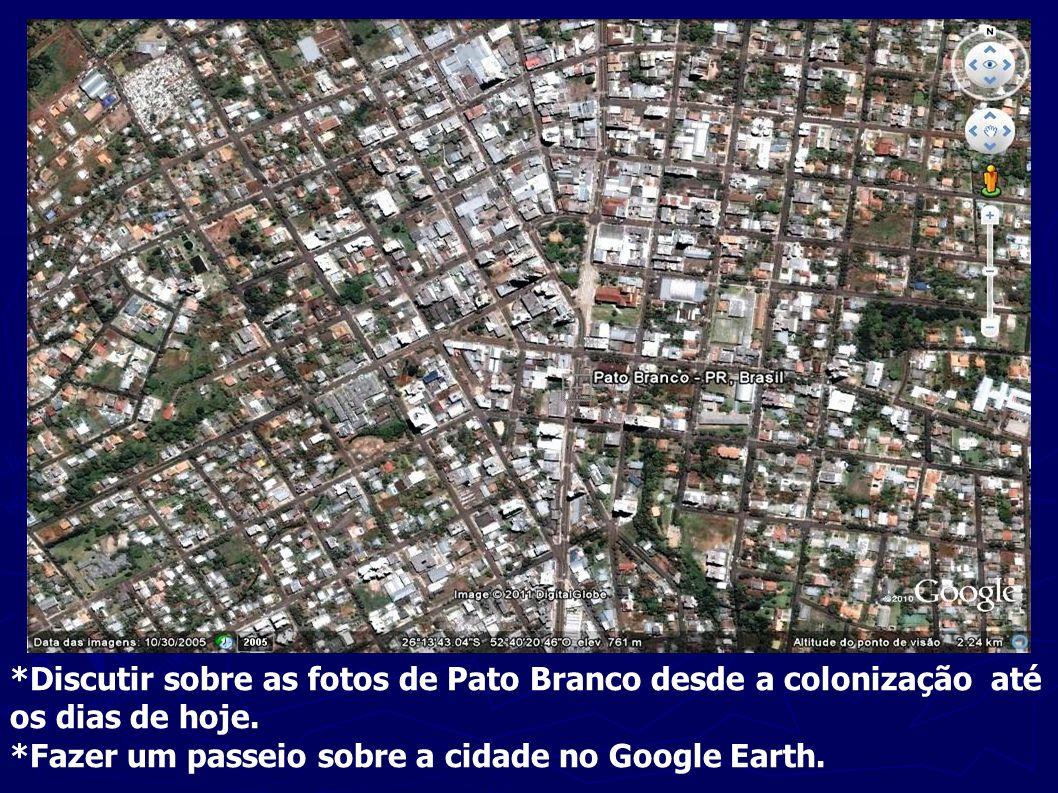 *Discutir sobre as fotos de Pato Branco desde a colonização até os dias de hoje. *Fazer um passeio sobre a cidade no Google Earth.