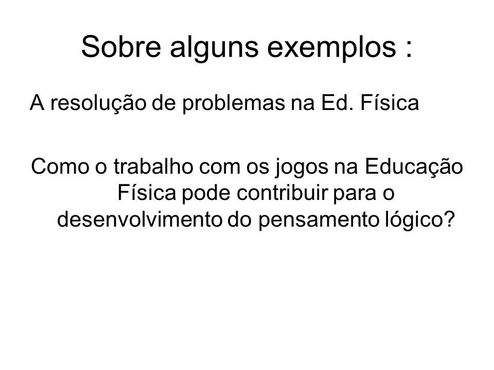 Sobre alguns exemplos : A resolução de problemas na Ed. Física Como o trabalho com os jogos na Educação Física pode contribuir para o desenvolvimento