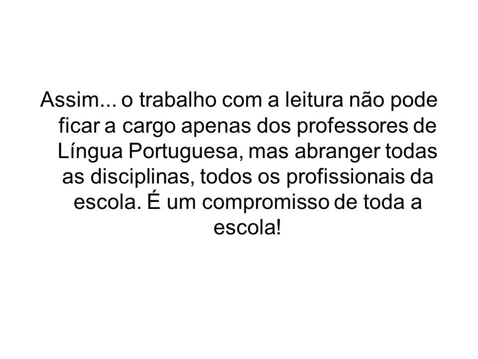 Assim... o trabalho com a leitura não pode ficar a cargo apenas dos professores de Língua Portuguesa, mas abranger todas as disciplinas, todos os prof