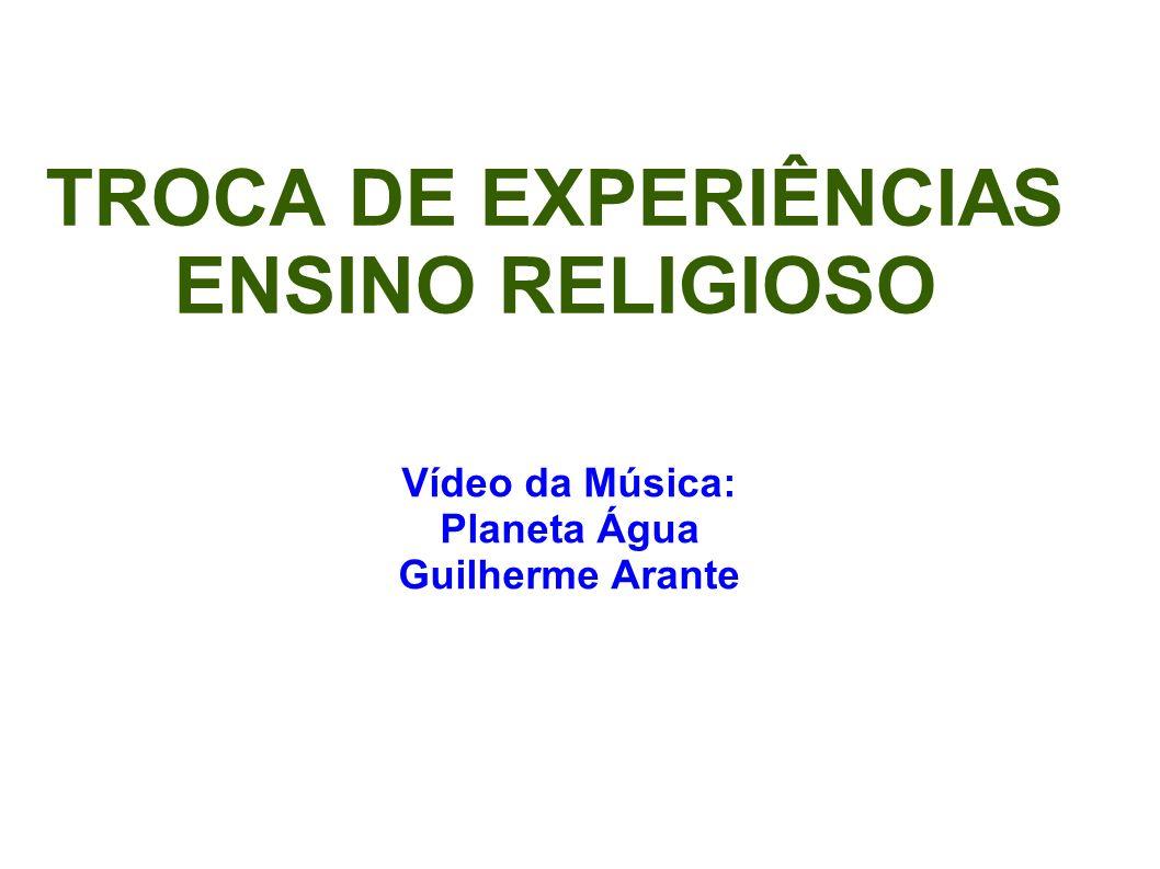 TROCA DE EXPERIÊNCIAS ENSINO RELIGIOSO Vídeo da Música: Planeta Água Guilherme Arante