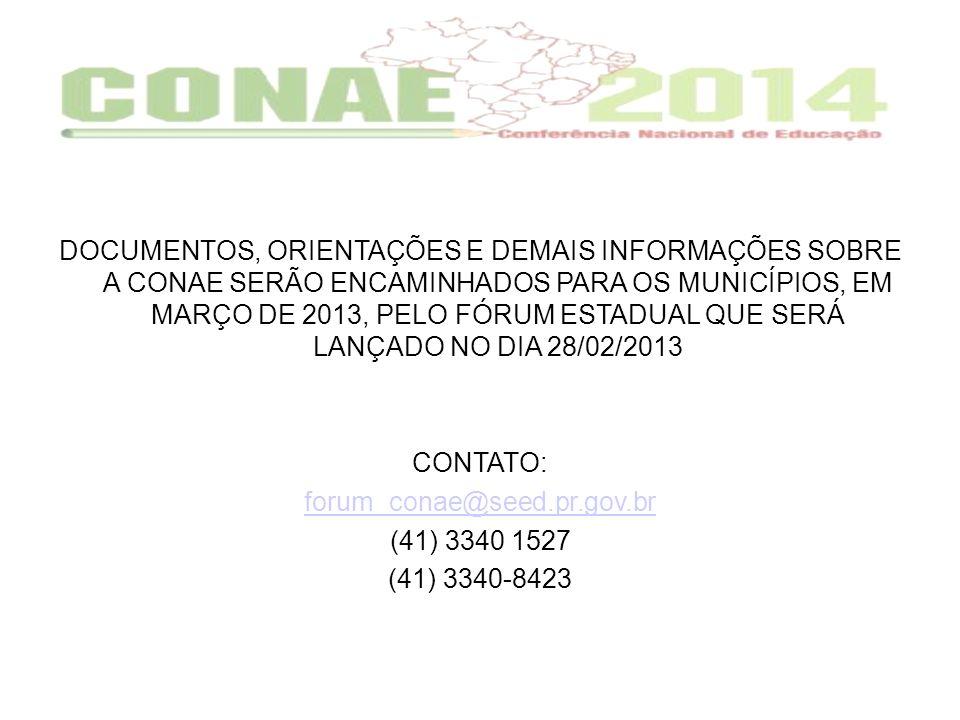 DOCUMENTOS, ORIENTAÇÕES E DEMAIS INFORMAÇÕES SOBRE A CONAE SERÃO ENCAMINHADOS PARA OS MUNICÍPIOS, EM MARÇO DE 2013, PELO FÓRUM ESTADUAL QUE SERÁ LANÇADO NO DIA 28/02/2013 CONTATO: forum_conae@seed.pr.gov.br (41) 3340 1527 (41) 3340-8423