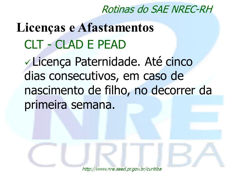 http://www.nre.seed.pr.gov.br/curitiba Rotinas do SAE NREC-RH Licenças e Afastamentos CLT - CLAD E PEAD Licença Paternidade. Até cinco dias consecutiv