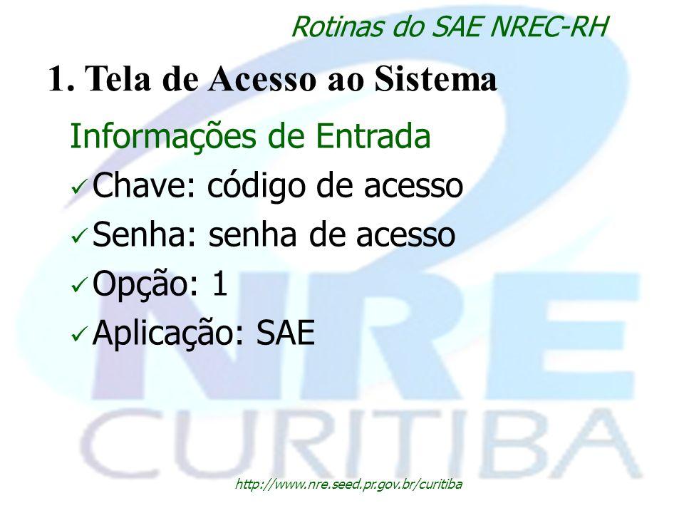 http://www.nre.seed.pr.gov.br/curitiba Rotinas do SAE NREC-RH 1. Tela de Acesso ao Sistema Informações de Entrada Chave: código de acesso Senha: senha