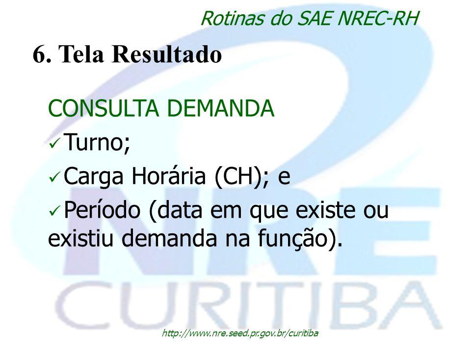 http://www.nre.seed.pr.gov.br/curitiba Rotinas do SAE NREC-RH 6. Tela Resultado CONSULTA DEMANDA Turno; Carga Horária (CH); e Período (data em que exi