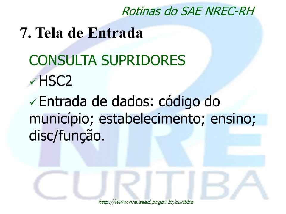 http://www.nre.seed.pr.gov.br/curitiba Rotinas do SAE NREC-RH 7. Tela de Entrada CONSULTA SUPRIDORES HSC2 Entrada de dados: código do município; estab