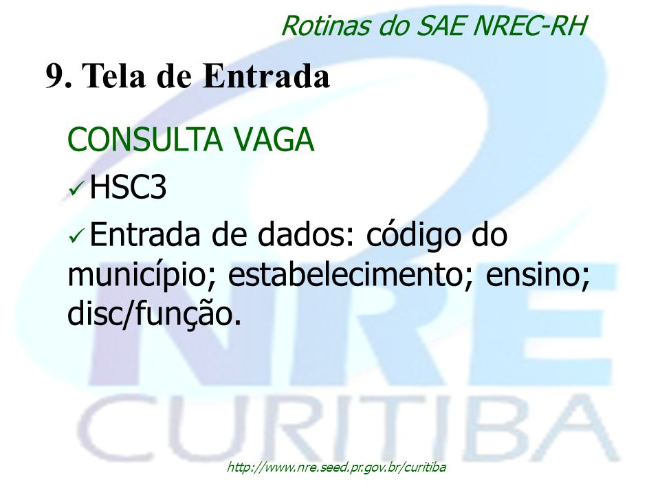 http://www.nre.seed.pr.gov.br/curitiba Rotinas do SAE NREC-RH 9. Tela de Entrada CONSULTA VAGA HSC3 Entrada de dados: código do município; estabelecim
