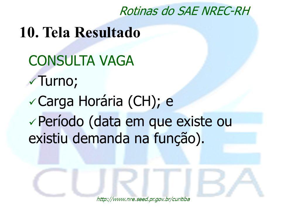 http://www.nre.seed.pr.gov.br/curitiba Rotinas do SAE NREC-RH 10. Tela Resultado CONSULTA VAGA Turno; Carga Horária (CH); e Período (data em que exist