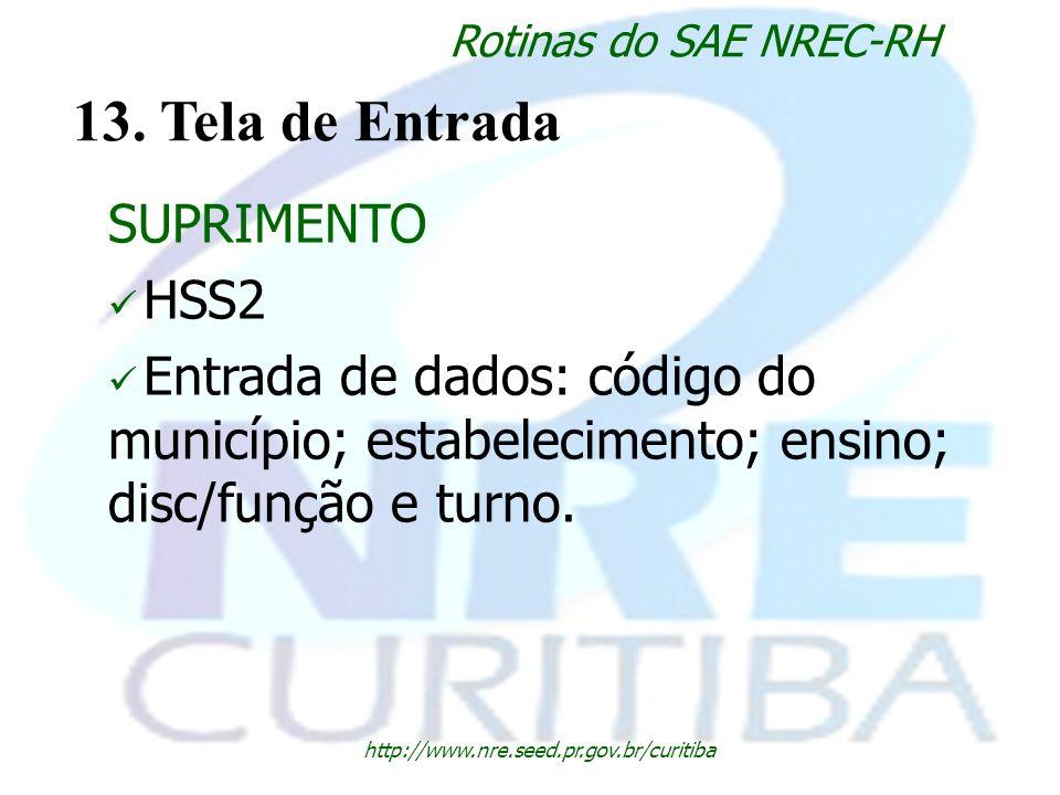 http://www.nre.seed.pr.gov.br/curitiba Rotinas do SAE NREC-RH 13. Tela de Entrada SUPRIMENTO HSS2 Entrada de dados: código do município; estabelecimen