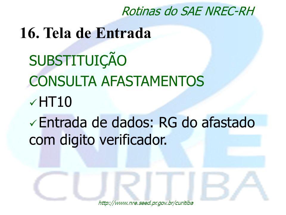 http://www.nre.seed.pr.gov.br/curitiba Rotinas do SAE NREC-RH 16. Tela de Entrada SUBSTITUIÇÃO CONSULTA AFASTAMENTOS HT10 Entrada de dados: RG do afas