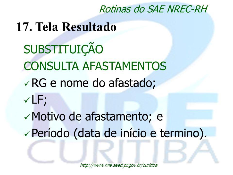 http://www.nre.seed.pr.gov.br/curitiba Rotinas do SAE NREC-RH 17. Tela Resultado SUBSTITUIÇÃO CONSULTA AFASTAMENTOS RG e nome do afastado; LF; Motivo