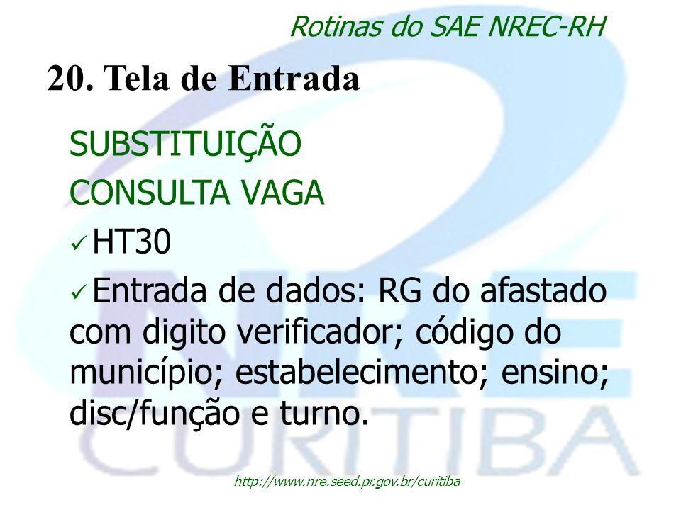 http://www.nre.seed.pr.gov.br/curitiba Rotinas do SAE NREC-RH 20. Tela de Entrada SUBSTITUIÇÃO CONSULTA VAGA HT30 Entrada de dados: RG do afastado com