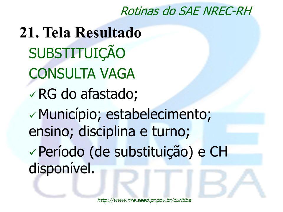 http://www.nre.seed.pr.gov.br/curitiba Rotinas do SAE NREC-RH 21. Tela Resultado SUBSTITUIÇÃO CONSULTA VAGA RG do afastado; Município; estabelecimento