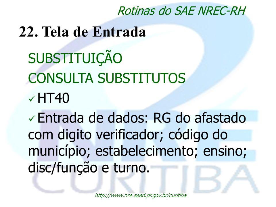 http://www.nre.seed.pr.gov.br/curitiba Rotinas do SAE NREC-RH 22. Tela de Entrada SUBSTITUIÇÃO CONSULTA SUBSTITUTOS HT40 Entrada de dados: RG do afast
