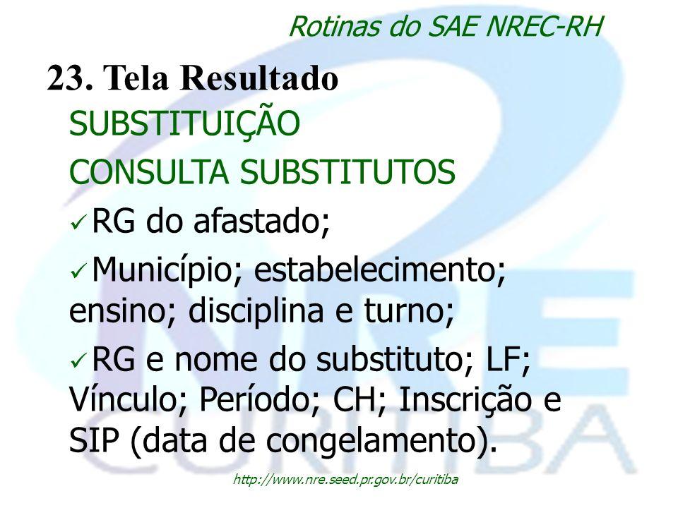 http://www.nre.seed.pr.gov.br/curitiba Rotinas do SAE NREC-RH 23. Tela Resultado SUBSTITUIÇÃO CONSULTA SUBSTITUTOS RG do afastado; Município; estabele
