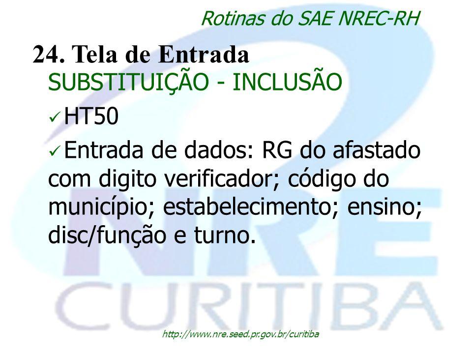 http://www.nre.seed.pr.gov.br/curitiba Rotinas do SAE NREC-RH 24. Tela de Entrada SUBSTITUIÇÃO - INCLUSÃO HT50 Entrada de dados: RG do afastado com di