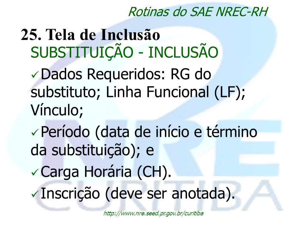 http://www.nre.seed.pr.gov.br/curitiba Rotinas do SAE NREC-RH 25. Tela de Inclusão SUBSTITUIÇÃO - INCLUSÃO Dados Requeridos: RG do substituto; Linha F