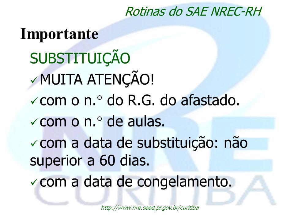 http://www.nre.seed.pr.gov.br/curitiba Rotinas do SAE NREC-RH Importante SUBSTITUIÇÃO MUITA ATENÇÃO! com o n.° do R.G. do afastado. com o n.° de aulas