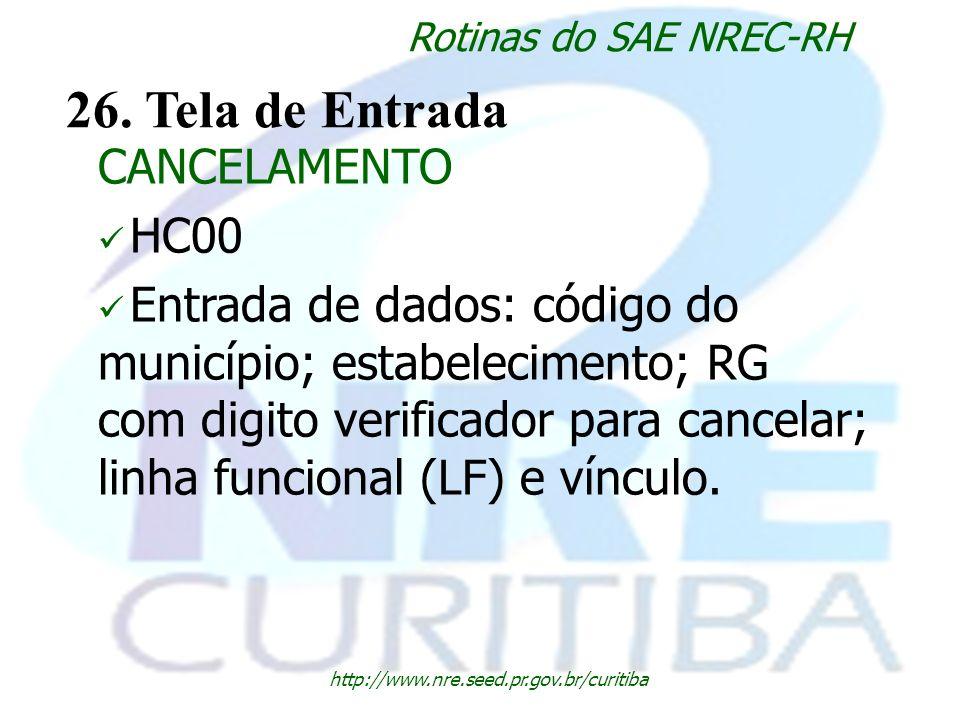 http://www.nre.seed.pr.gov.br/curitiba Rotinas do SAE NREC-RH 26. Tela de Entrada CANCELAMENTO HC00 Entrada de dados: código do município; estabelecim