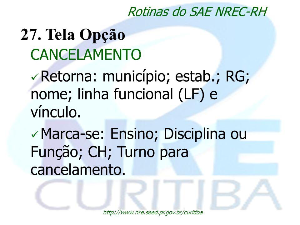 http://www.nre.seed.pr.gov.br/curitiba Rotinas do SAE NREC-RH 27. Tela Opção CANCELAMENTO Retorna: município; estab.; RG; nome; linha funcional (LF) e