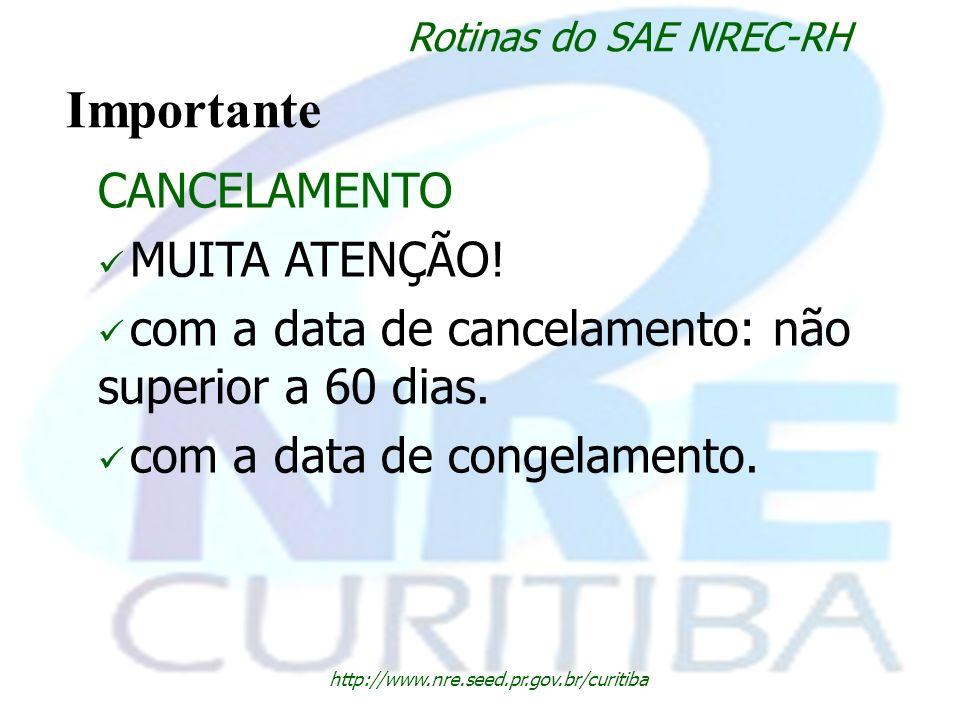 http://www.nre.seed.pr.gov.br/curitiba Rotinas do SAE NREC-RH Importante CANCELAMENTO MUITA ATENÇÃO! com a data de cancelamento: não superior a 60 dia