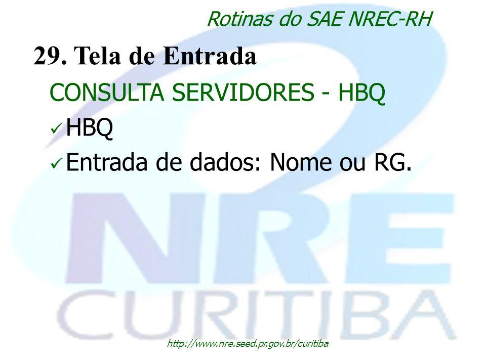 http://www.nre.seed.pr.gov.br/curitiba Rotinas do SAE NREC-RH 29. Tela de Entrada CONSULTA SERVIDORES - HBQ HBQ Entrada de dados: Nome ou RG.