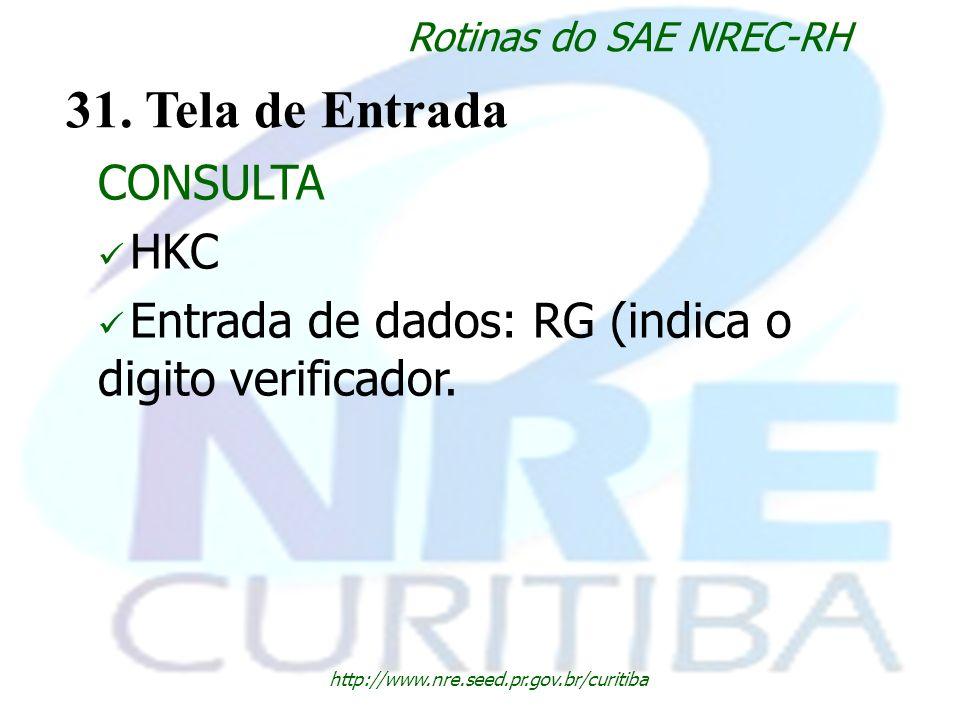 http://www.nre.seed.pr.gov.br/curitiba Rotinas do SAE NREC-RH 31. Tela de Entrada CONSULTA HKC Entrada de dados: RG (indica o digito verificador.