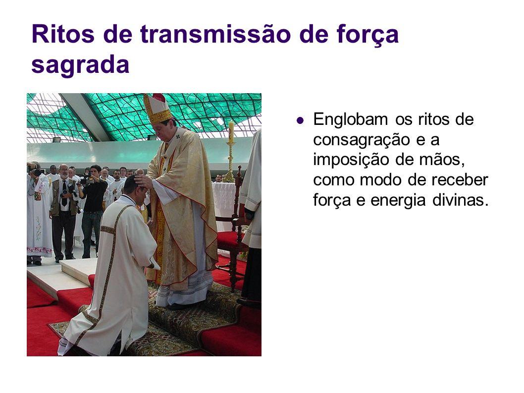 Ritos de transmissão de força sagrada Englobam os ritos de consagração e a imposição de mãos, como modo de receber força e energia divinas.
