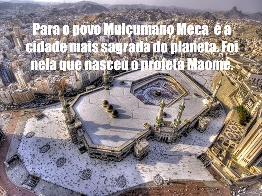 Para o povo Mulçumano Meca é a cidade mais sagrada do planeta. Foi nela que nasceu o profeta Maomé.