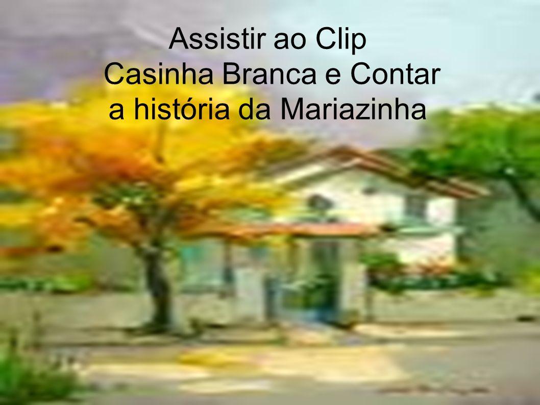 Assistir ao Clip Casinha Branca e Contar a história da Mariazinha