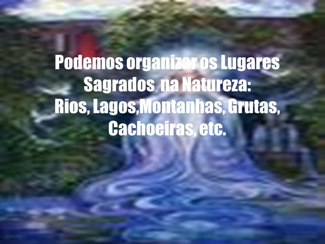 Podemos organizar os Lugares Sagrados na Natureza: Rios, Lagos,Montanhas, Grutas, Cachoeiras, etc.