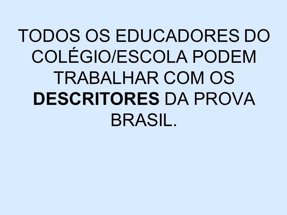TODOS OS EDUCADORES DO COLÉGIO/ESCOLA PODEM TRABALHAR COM OS DESCRITORES DA PROVA BRASIL.