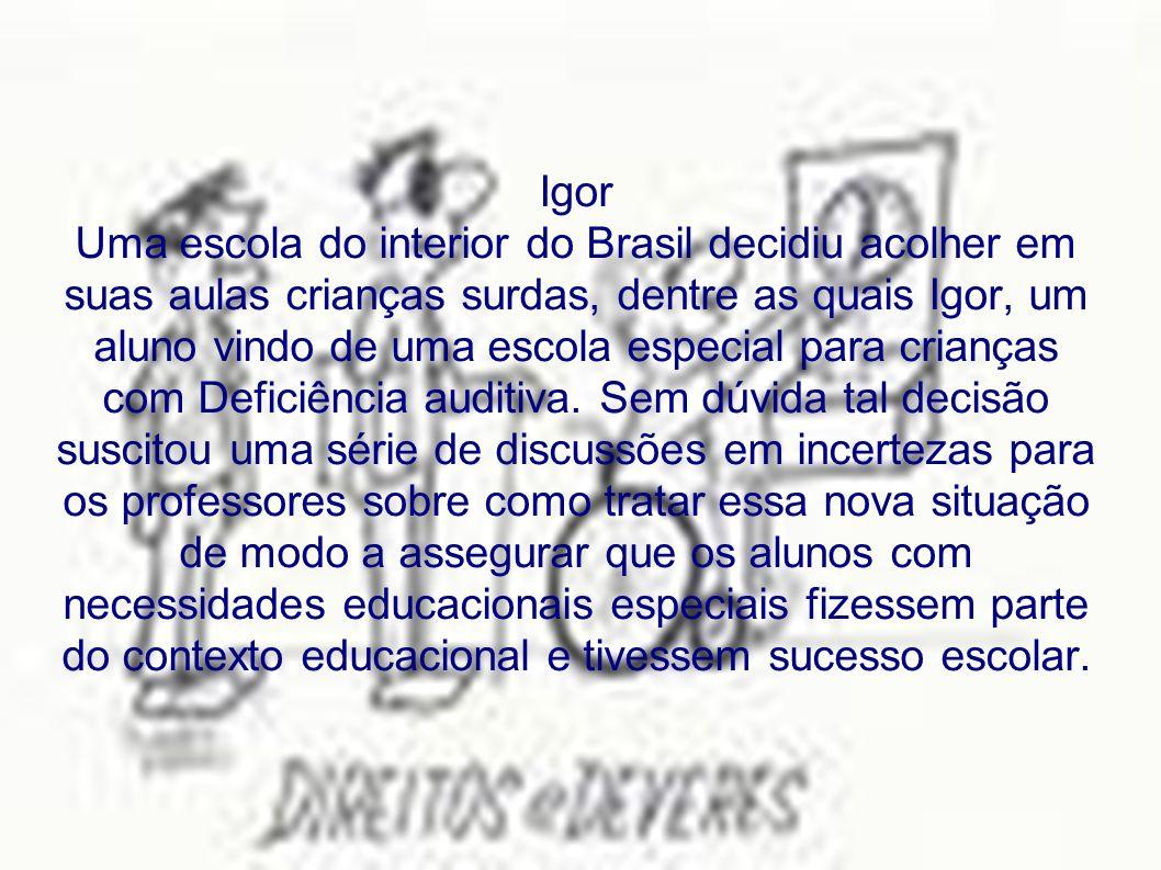Igor Uma escola do interior do Brasil decidiu acolher em suas aulas crianças surdas, dentre as quais Igor, um aluno vindo de uma escola especial para